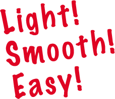 Light! Smooth! Easy!
